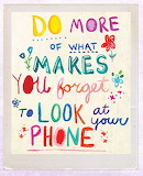 Do more of what makes you forget to look at your phone!